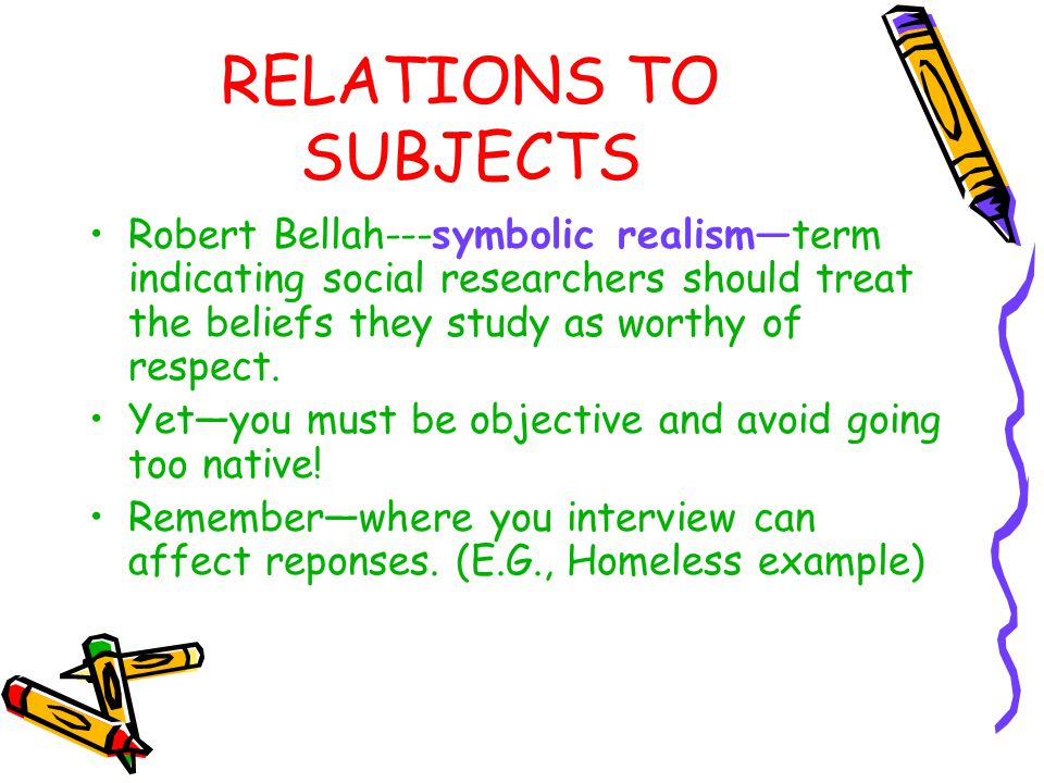 RELATIONS TO SUBJECTS Robert Bellah---symbolic realism—term indicating social researchers should treat the beliefs they study as worthy of respect.