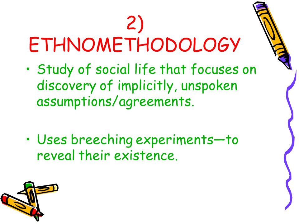 2) ETHNOMETHODOLOGY Study of social life that focuses on discovery of implicitly, unspoken assumptions/agreements.