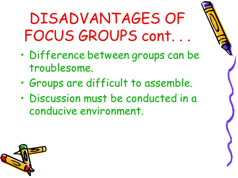 DISADVANTAGES OF FOCUS GROUPS cont. . .