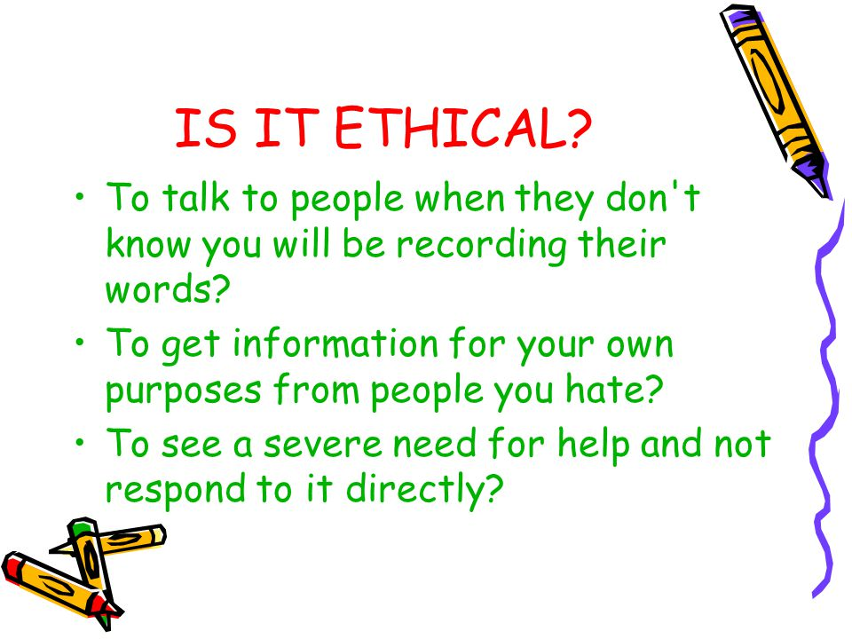 IS IT ETHICAL To talk to people when they don t know you will be recording their words