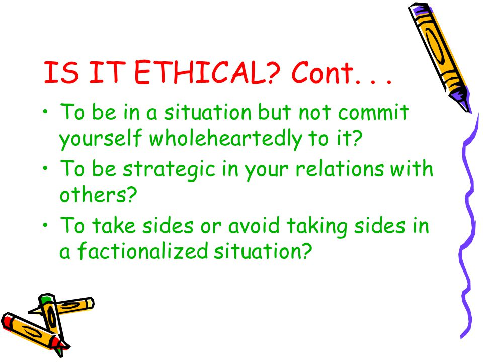 IS IT ETHICAL Cont. . . To be in a situation but not commit yourself wholeheartedly to it To be strategic in your relations with others
