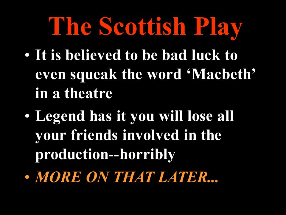 The Scottish Play It is believed to be bad luck to even squeak the word 'Macbeth' in a theatre.