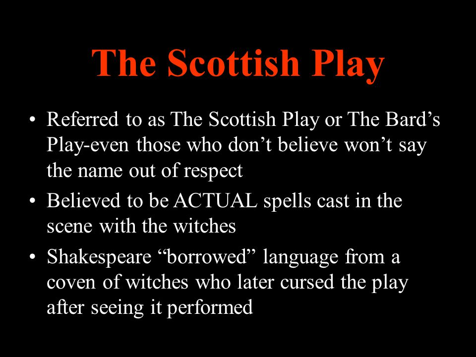 The Scottish Play Referred to as The Scottish Play or The Bard's Play-even those who don't believe won't say the name out of respect.