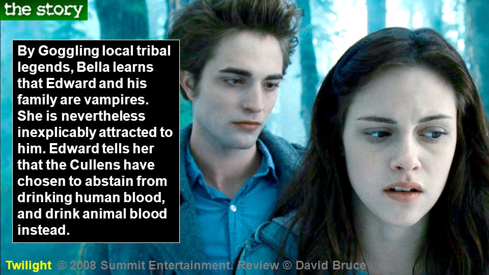 By Goggling local tribal legends, Bella learns that Edward and his family are vampires. She is nevertheless inexplicably attracted to him. Edward tells her that the Cullens have chosen to abstain from drinking human blood, and drink animal blood instead.
