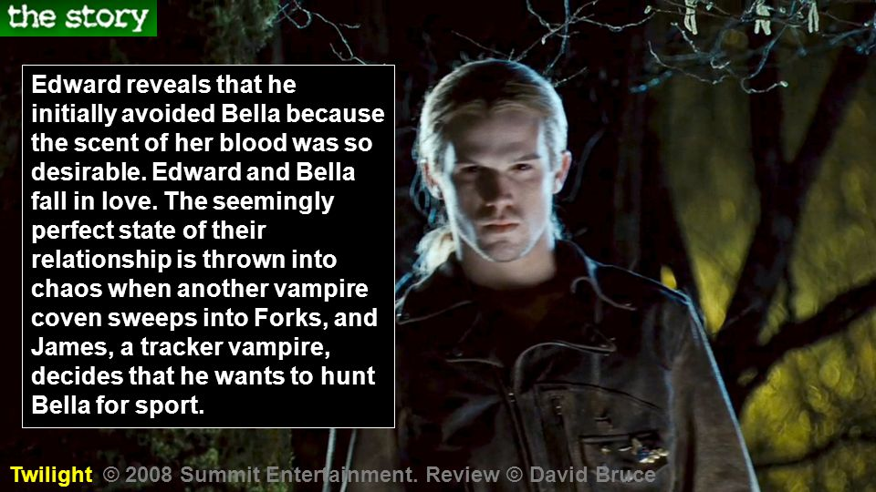 Edward reveals that he initially avoided Bella because the scent of her blood was so desirable. Edward and Bella fall in love. The seemingly perfect state of their relationship is thrown into chaos when another vampire coven sweeps into Forks, and James, a tracker vampire, decides that he wants to hunt Bella for sport.