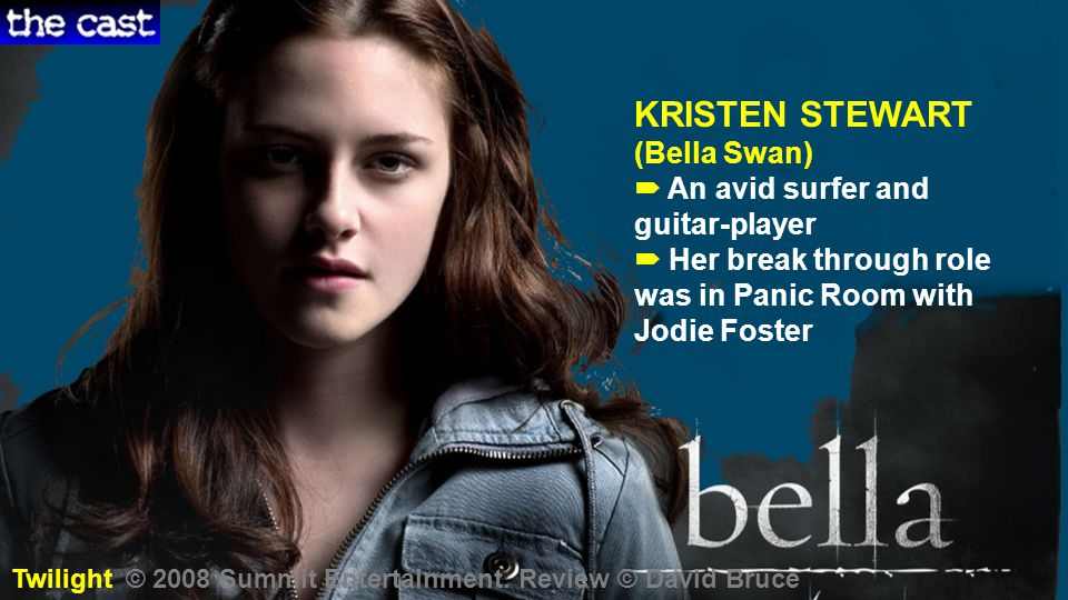 KRISTEN STEWART (Bella Swan)  An avid surfer and guitar-player  Her break through role was in Panic Room with Jodie Foster