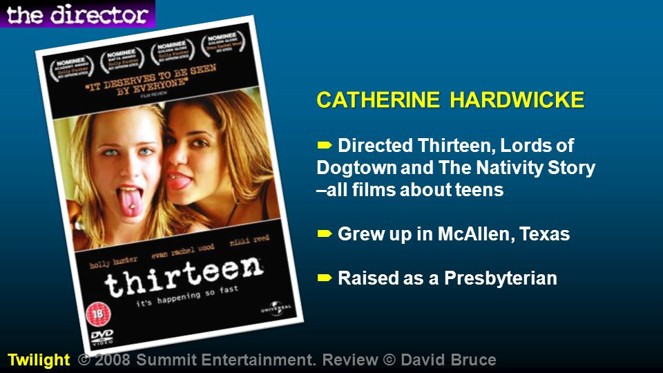 CATHERINE HARDWICKE  Directed Thirteen, Lords of Dogtown and The Nativity Story –all films about teens.
