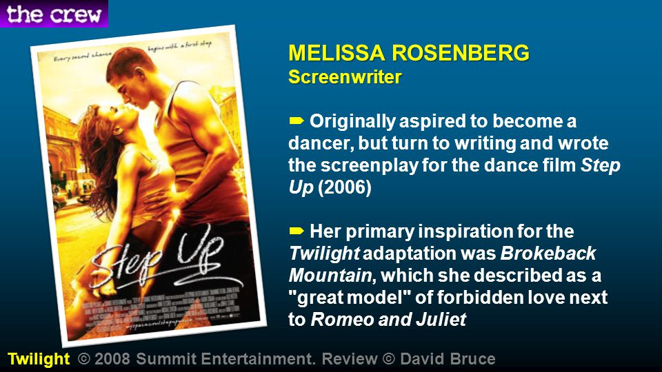 MELISSA ROSENBERG Screenwriter  Originally aspired to become a dancer, but turn to writing and wrote the screenplay for the dance film Step Up (2006)