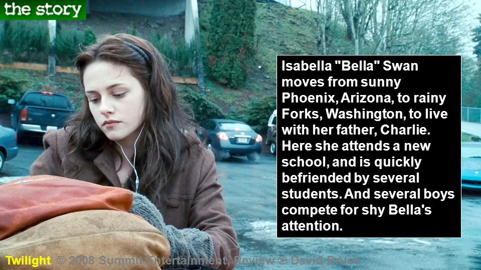 Isabella Bella Swan moves from sunny Phoenix, Arizona, to rainy Forks, Washington, to live with her father, Charlie. Here she attends a new school, and is quickly befriended by several students. And several boys compete for shy Bella s attention.