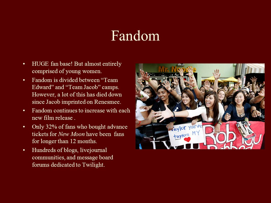 Fandom HUGE fan base! But almost entirely comprised of young women.