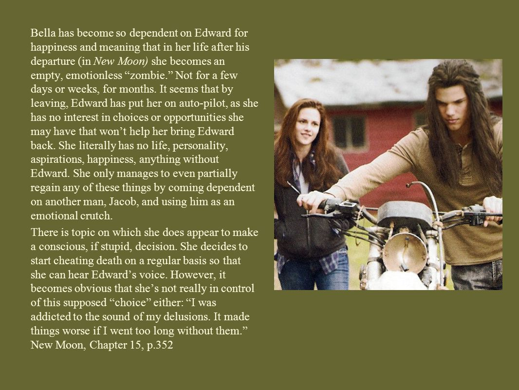 Bella has become so dependent on Edward for happiness and meaning that in her life after his departure (in New Moon) she becomes an empty, emotionless zombie. Not for a few days or weeks, for months. It seems that by leaving, Edward has put her on auto-pilot, as she has no interest in choices or opportunities she may have that won't help her bring Edward back. She literally has no life, personality, aspirations, happiness, anything without Edward. She only manages to even partially regain any of these things by coming dependent on another man, Jacob, and using him as an emotional crutch.
