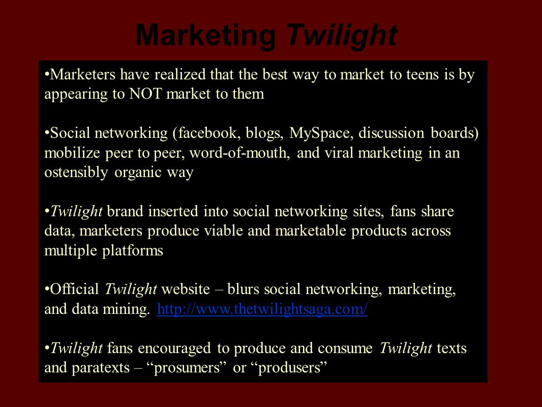 Marketing Twilight Marketers have realized that the best way to market to teens is by appearing to NOT market to them.