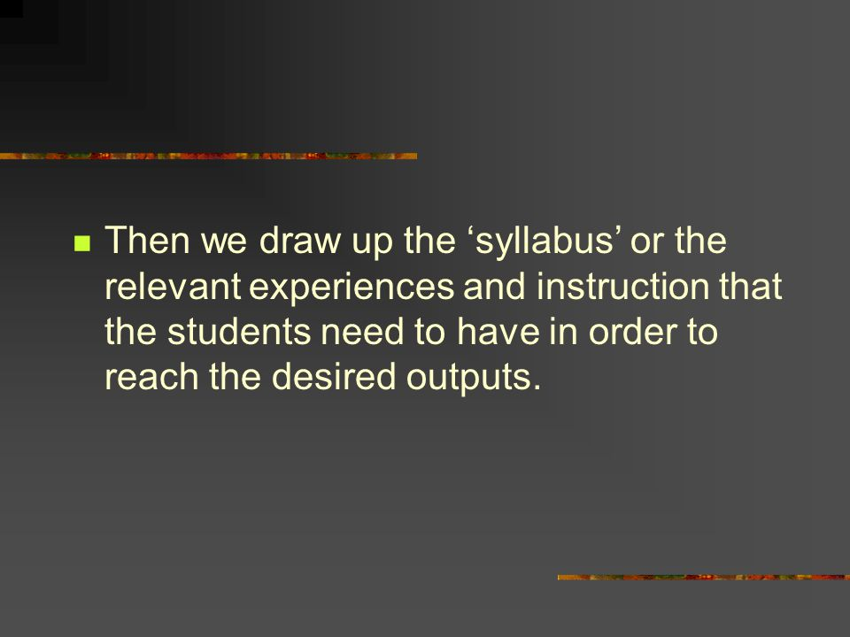 Then we draw up the 'syllabus' or the relevant experiences and instruction that the students need to have in order to reach the desired outputs.