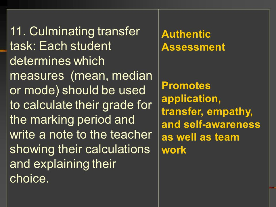 11. Culminating transfer task: Each student determines which measures (mean, median or mode) should be used to calculate their grade for the marking period and write a note to the teacher showing their calculations and explaining their choice.