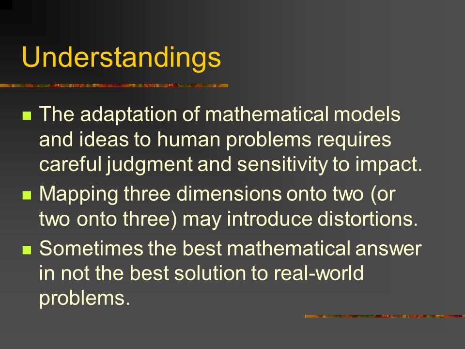 Understandings The adaptation of mathematical models and ideas to human problems requires careful judgment and sensitivity to impact.