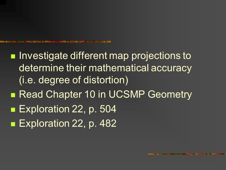 Investigate different map projections to determine their mathematical accuracy (i.e. degree of distortion)