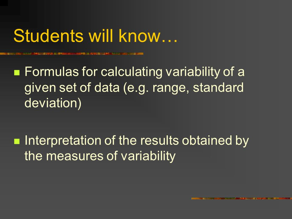 Students will know… Formulas for calculating variability of a given set of data (e.g. range, standard deviation)