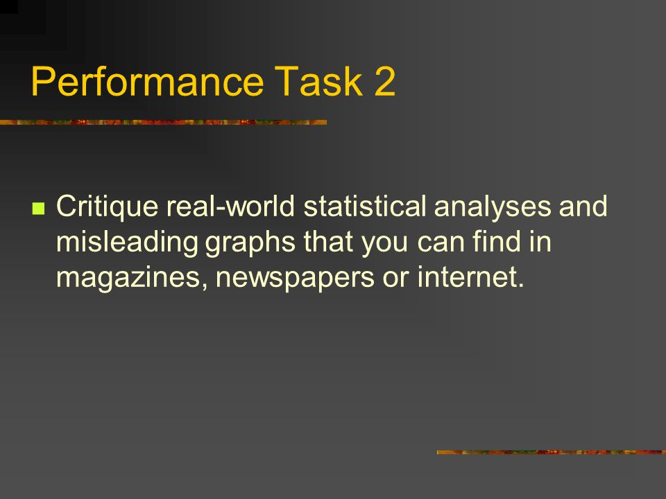 Performance Task 2 Critique real-world statistical analyses and misleading graphs that you can find in magazines, newspapers or internet.