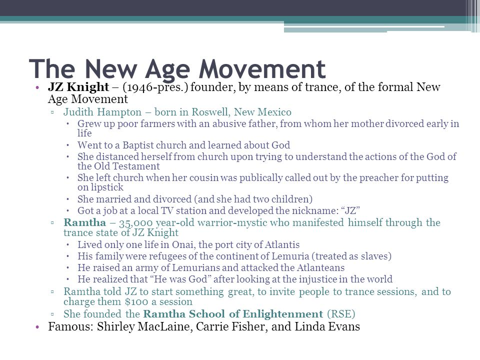 The New Age Movement JZ Knight – (1946-pres.) founder, by means of trance, of the formal New Age Movement.