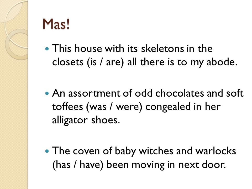 Mas! This house with its skeletons in the closets (is / are) all there is to my abode.