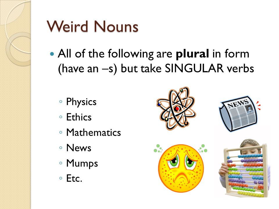 Weird Nouns All of the following are plural in form (have an –s) but take SINGULAR verbs. Physics.
