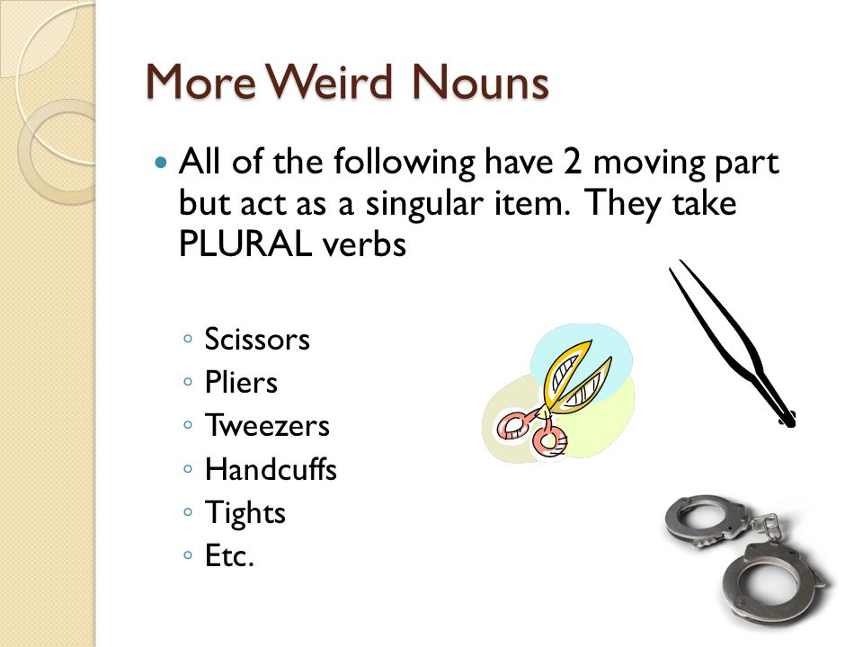 More Weird Nouns All of the following have 2 moving part but act as a singular item. They take PLURAL verbs.