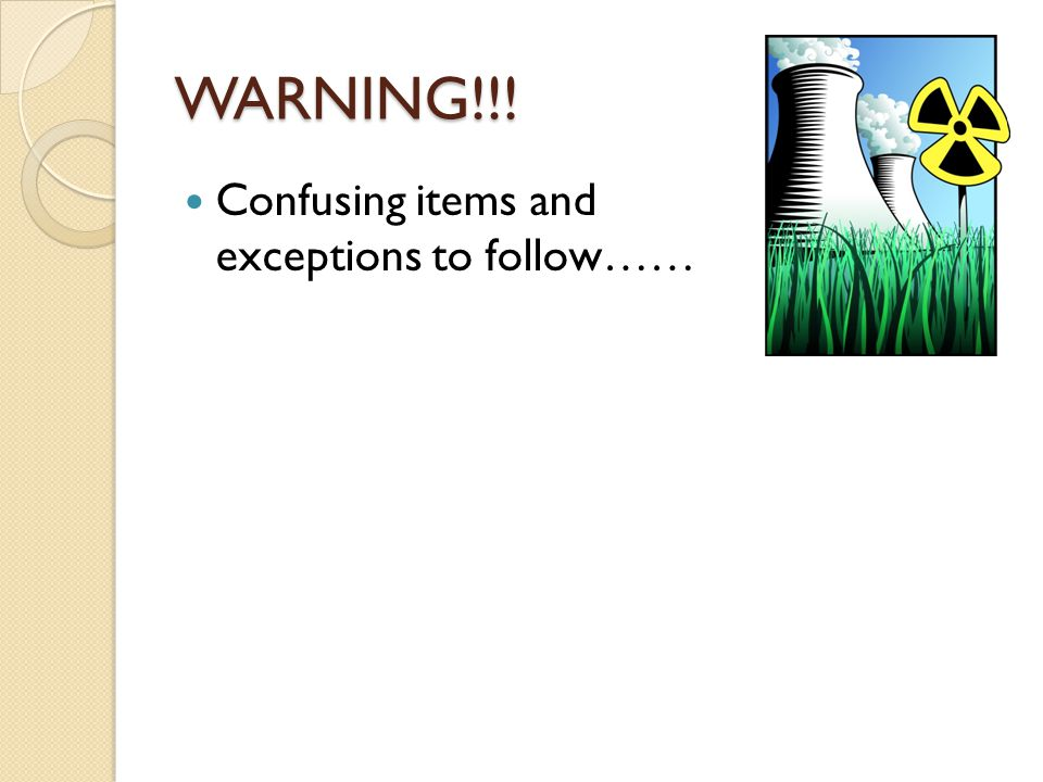 WARNING!!! Confusing items and exceptions to follow……