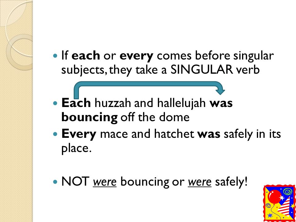 If each or every comes before singular subjects, they take a SINGULAR verb
