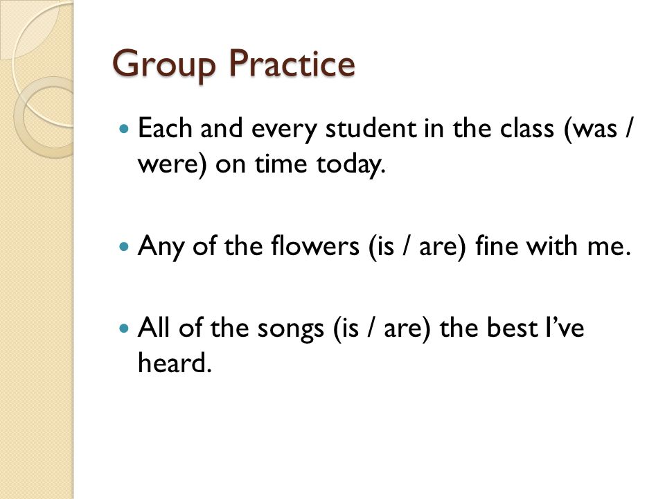 Group Practice Each and every student in the class (was / were) on time today. Any of the flowers (is / are) fine with me.