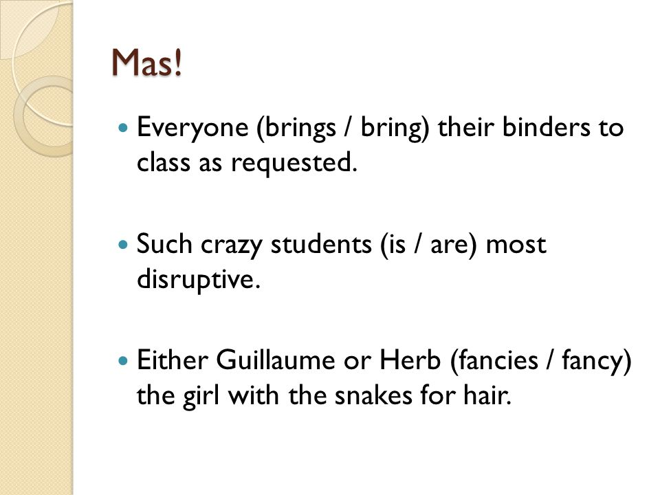 Mas! Everyone (brings / bring) their binders to class as requested.