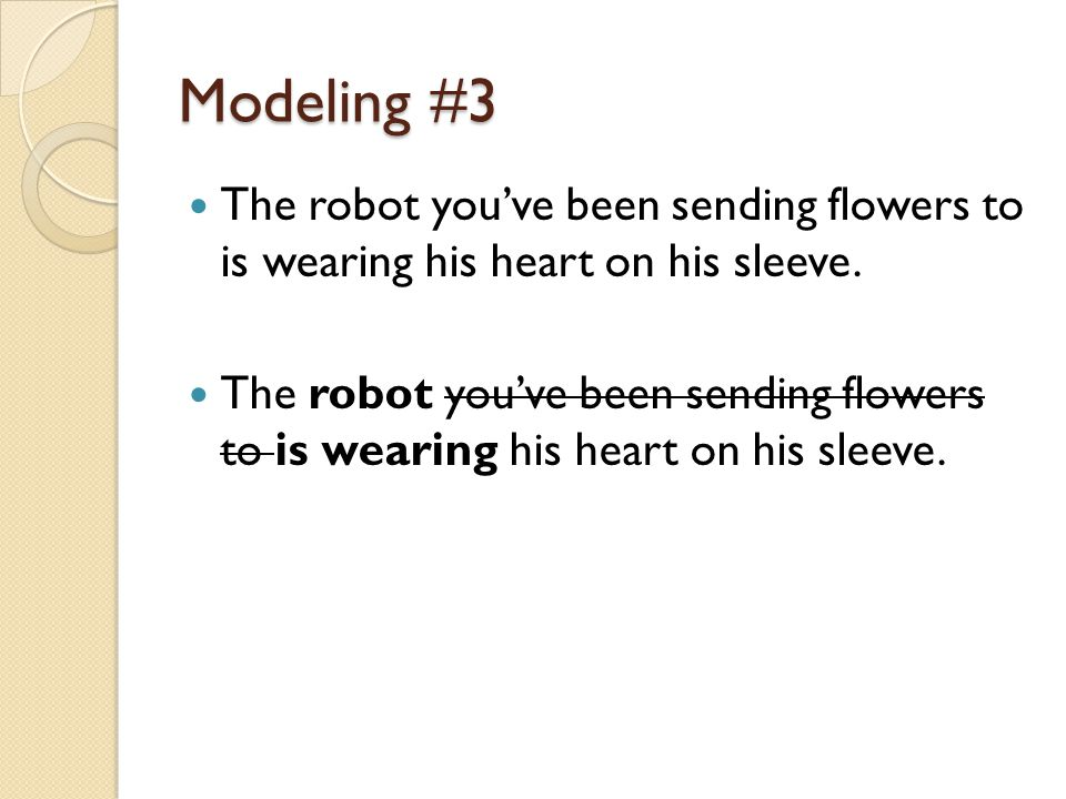 Modeling #3 The robot you've been sending flowers to is wearing his heart on his sleeve.