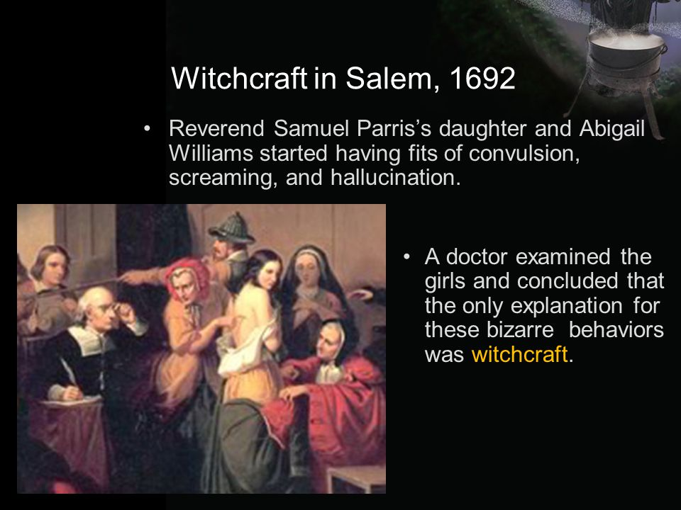 Witchcraft in Salem, 1692 Reverend Samuel Parris's daughter and Abigail Williams started having fits of convulsion, screaming, and hallucination.