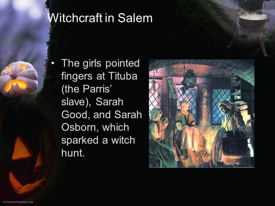 Witchcraft in Salem The girls pointed fingers at Tituba (the Parris' slave), Sarah Good, and Sarah Osborn, which sparked a witch hunt.