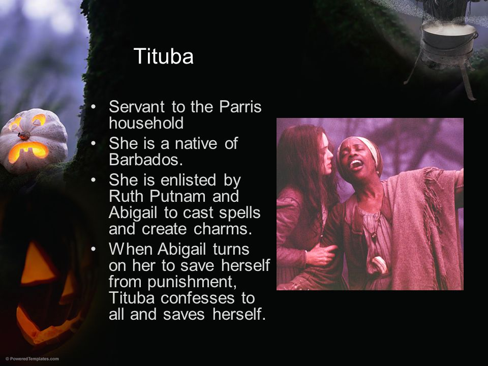 Tituba Servant to the Parris household She is a native of Barbados.