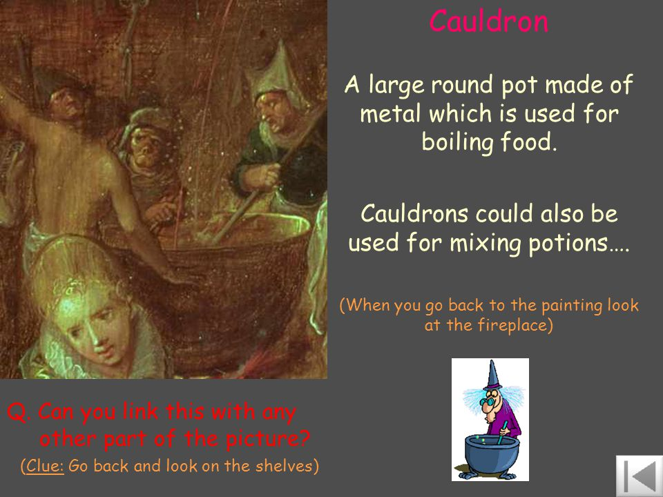 Cauldron A large round pot made of metal which is used for boiling food.