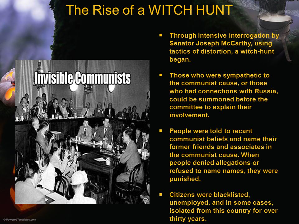 The Rise of a WITCH HUNT Through intensive interrogation by Senator Joseph McCarthy, using tactics of distortion, a witch-hunt began.