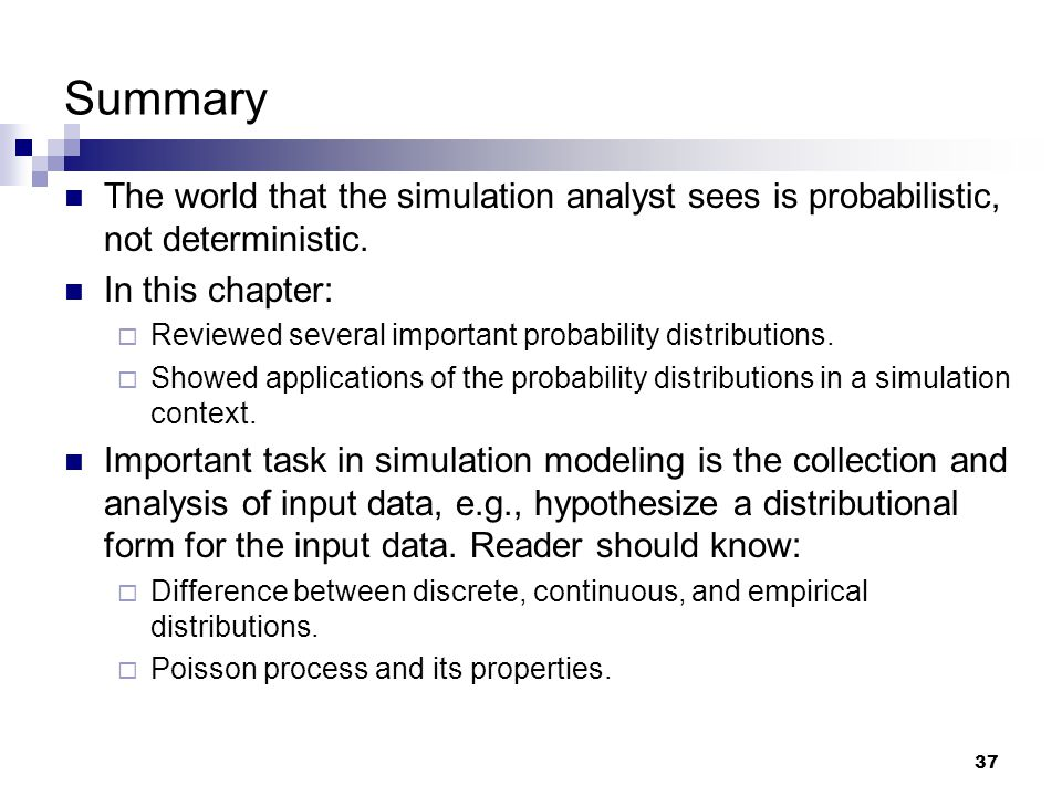 Summary The world that the simulation analyst sees is probabilistic, not deterministic. In this chapter: