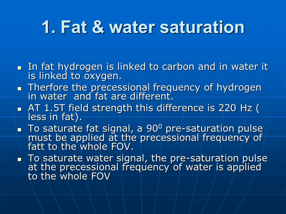 1. Fat & water saturation In fat hydrogen is linked to carbon and in water it is linked to oxygen.