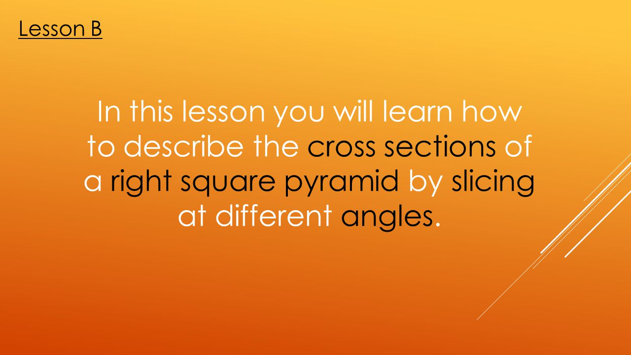 Lesson B In this lesson you will learn how to describe the cross sections of a right square pyramid by slicing at different angles.