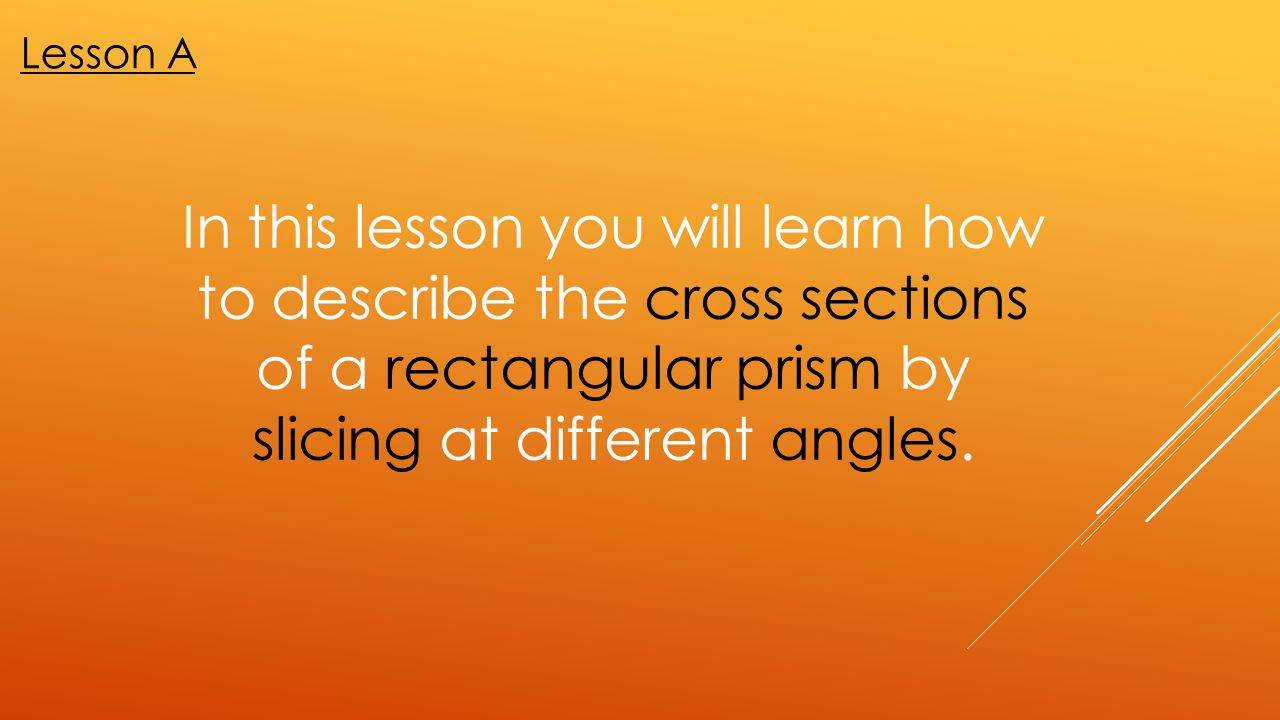 Lesson A In this lesson you will learn how to describe the cross sections of a rectangular prism by slicing at different angles.