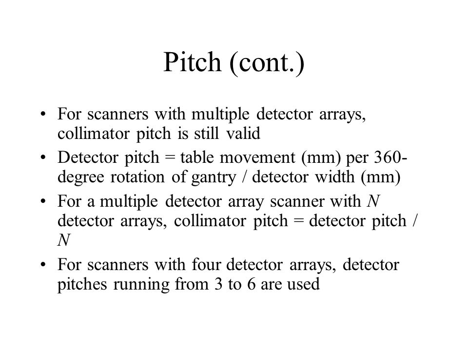 Pitch (cont.) For scanners with multiple detector arrays, collimator pitch is still valid.