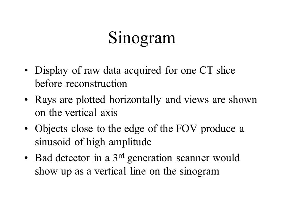 Sinogram Display of raw data acquired for one CT slice before reconstruction. Rays are plotted horizontally and views are shown on the vertical axis.