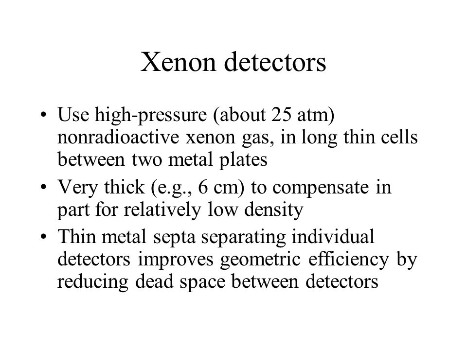 Xenon detectors Use high-pressure (about 25 atm) nonradioactive xenon gas, in long thin cells between two metal plates.