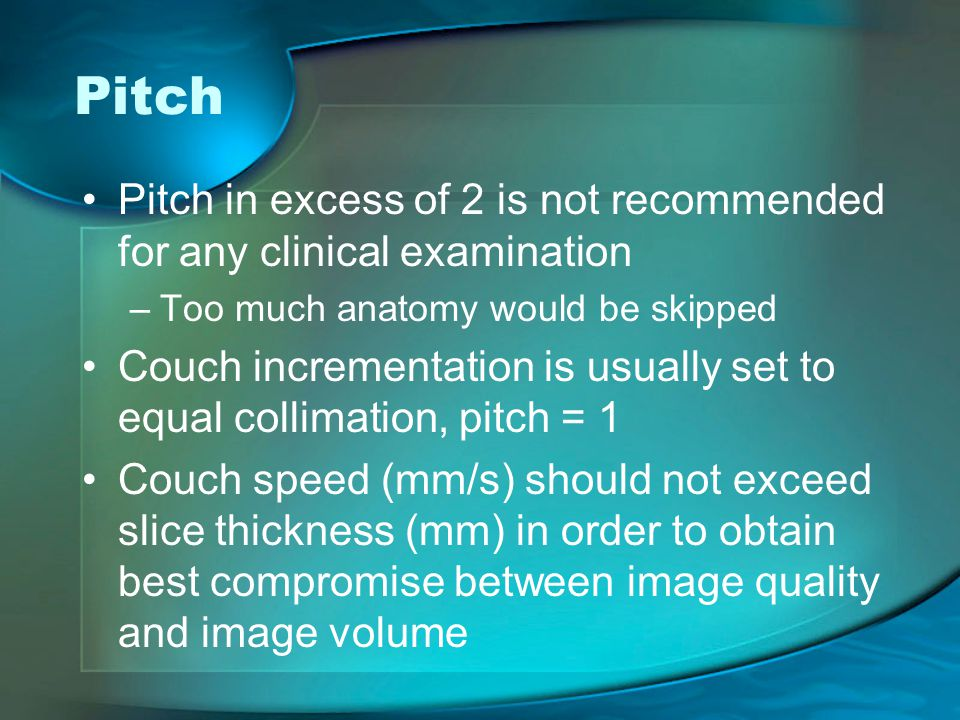 Pitch Pitch in excess of 2 is not recommended for any clinical examination. Too much anatomy would be skipped.