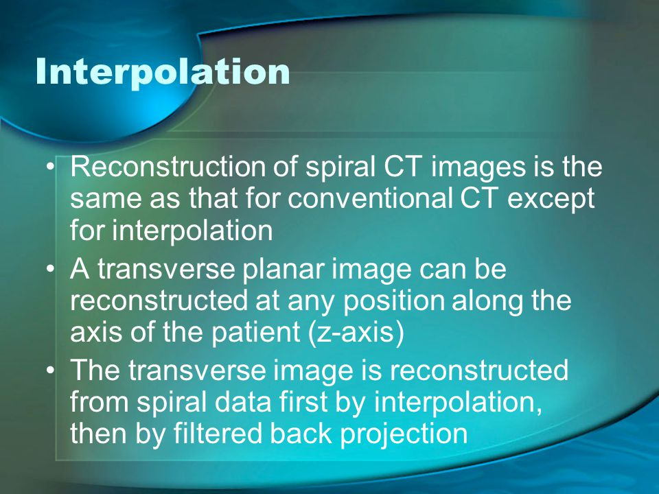 Interpolation Reconstruction of spiral CT images is the same as that for conventional CT except for interpolation.