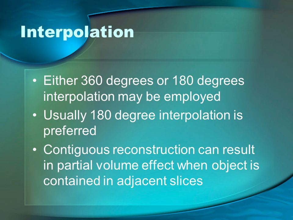 Interpolation Either 360 degrees or 180 degrees interpolation may be employed. Usually 180 degree interpolation is preferred.