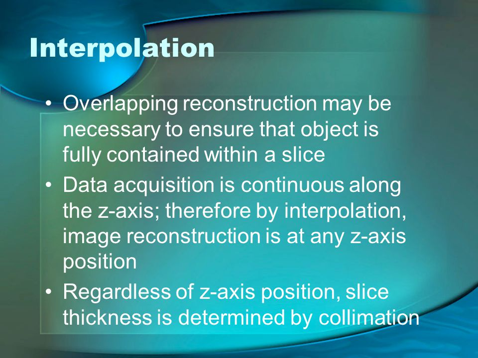 Interpolation Overlapping reconstruction may be necessary to ensure that object is fully contained within a slice.