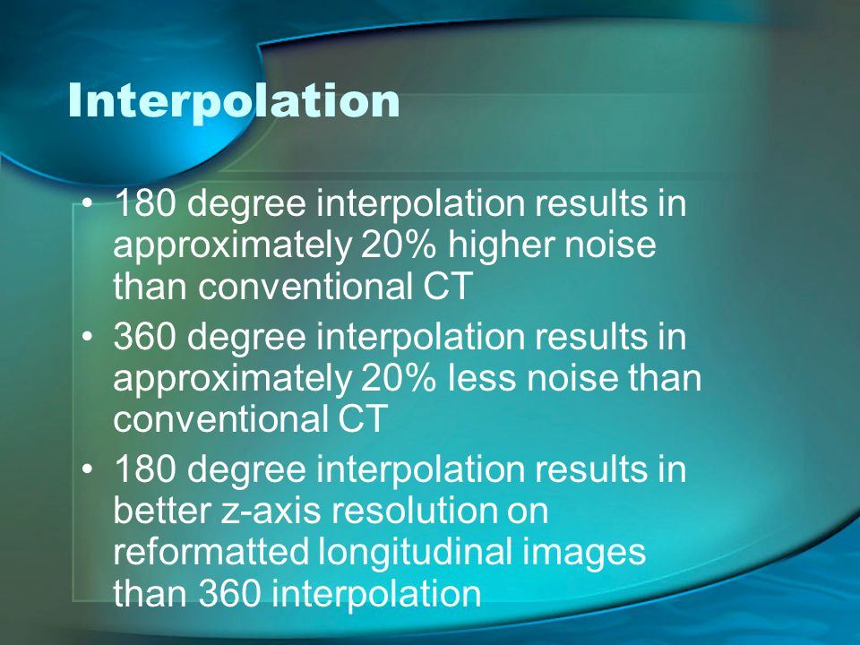 Interpolation 180 degree interpolation results in approximately 20% higher noise than conventional CT.