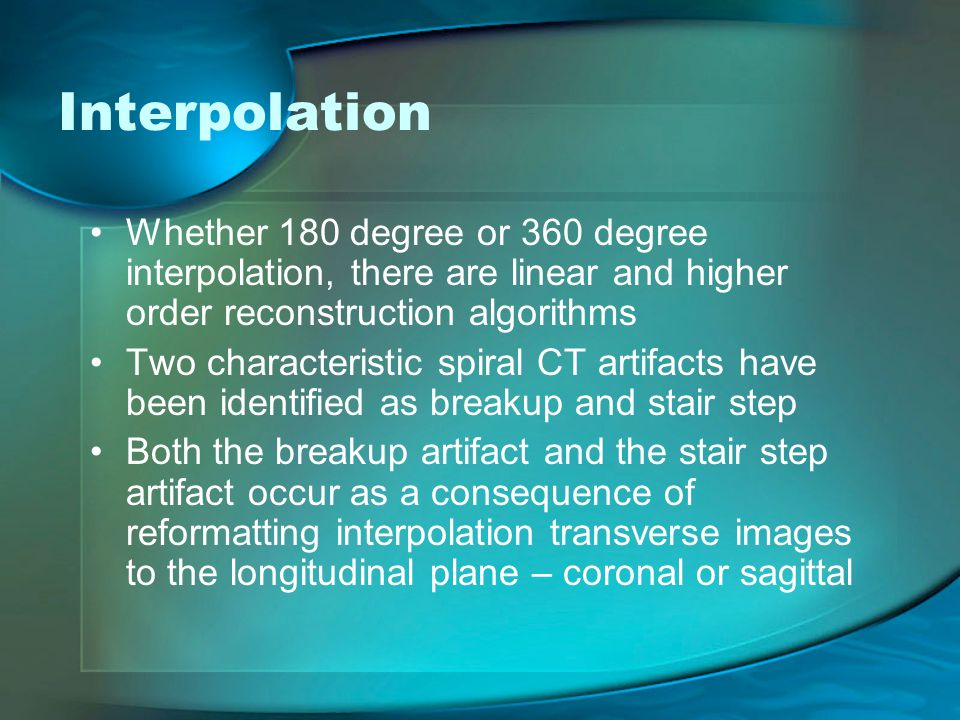 Interpolation Whether 180 degree or 360 degree interpolation, there are linear and higher order reconstruction algorithms.