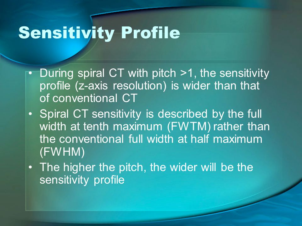 Sensitivity Profile During spiral CT with pitch >1, the sensitivity profile (z-axis resolution) is wider than that of conventional CT.